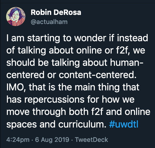 Tweet from me that says I am starting to wonder if instead of talking about online or f2f, we should be talking about human-centered or content-centered. IMO, that is the main thing that has repercussions for how we move through both f2f and online spaces and curriculum.